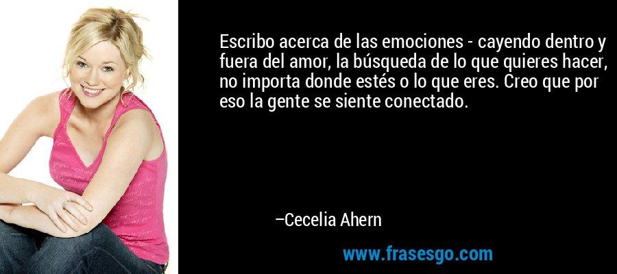 Escribo acerca de las emociones - cayendo dentro y fuera del amor, la búsqueda de lo que quieres hacer, no importa donde estés o lo que eres. Creo que por eso la gente se siente conectado. – Cecelia Ahern