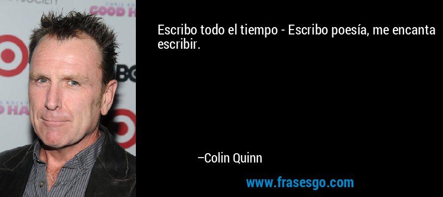 Escribo todo el tiempo - Escribo poesía, me encanta escribir. – Colin Quinn