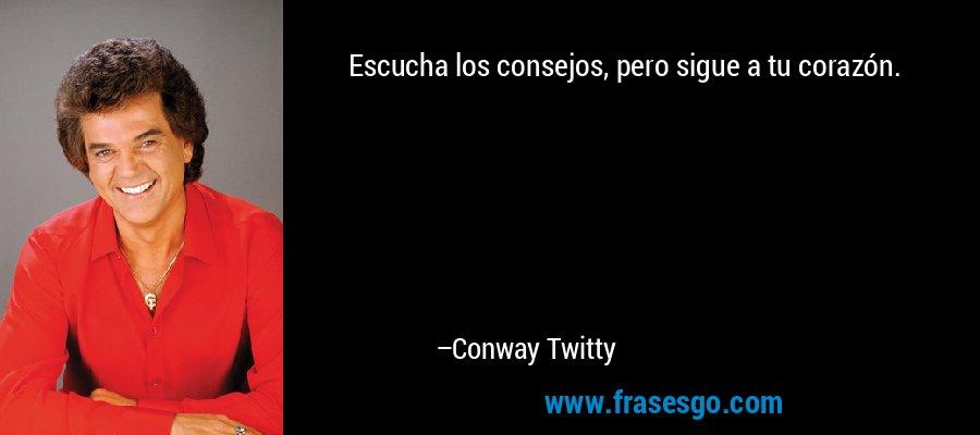 Escucha los consejos, pero sigue a tu corazón. – Conway Twitty