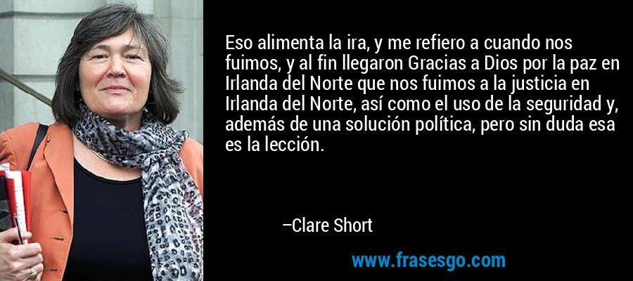 Eso alimenta la ira, y me refiero a cuando nos fuimos, y al fin llegaron Gracias a Dios por la paz en Irlanda del Norte que nos fuimos a la justicia en Irlanda del Norte, así como el uso de la seguridad y, además de una solución política, pero sin duda esa es la lección. – Clare Short