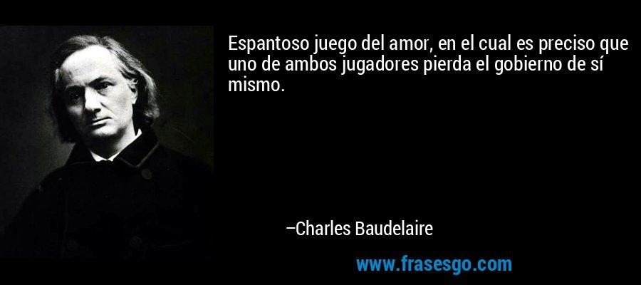 Espantoso juego del amor, en el cual es preciso que uno de ambos jugadores pierda el gobierno de sí mismo. – Charles Baudelaire