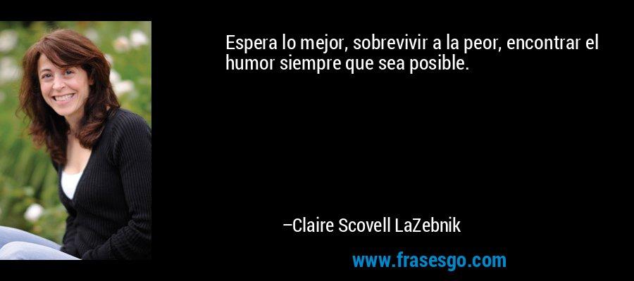 Espera lo mejor, sobrevivir a la peor, encontrar el humor siempre que sea posible. – Claire Scovell LaZebnik