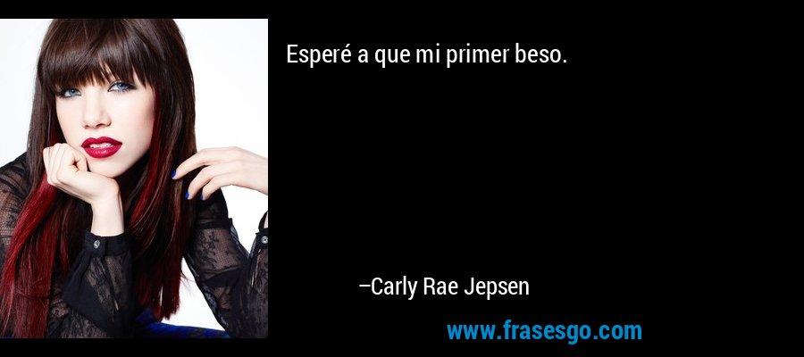 Esperé a que mi primer beso. – Carly Rae Jepsen