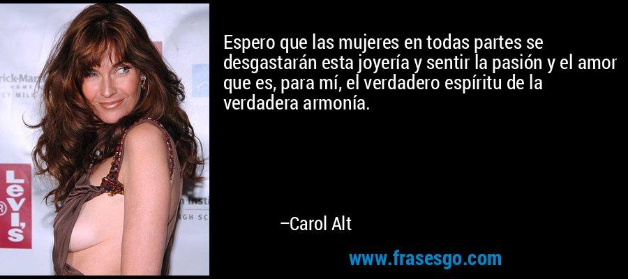 Espero que las mujeres en todas partes se desgastarán esta joyería y sentir la pasión y el amor que es, para mí, el verdadero espíritu de la verdadera armonía. – Carol Alt