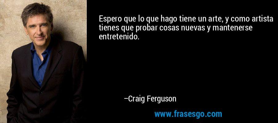 Espero que lo que hago tiene un arte, y como artista tienes que probar cosas nuevas y mantenerse entretenido. – Craig Ferguson