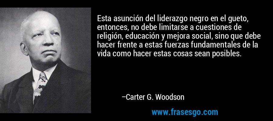 Esta asunción del liderazgo negro en el gueto, entonces, no debe limitarse a cuestiones de religión, educación y mejora social, sino que debe hacer frente a estas fuerzas fundamentales de la vida como hacer estas cosas sean posibles. – Carter G. Woodson