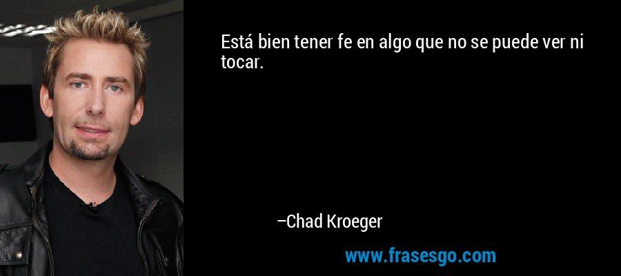Está bien tener fe en algo que no se puede ver ni tocar. – Chad Kroeger