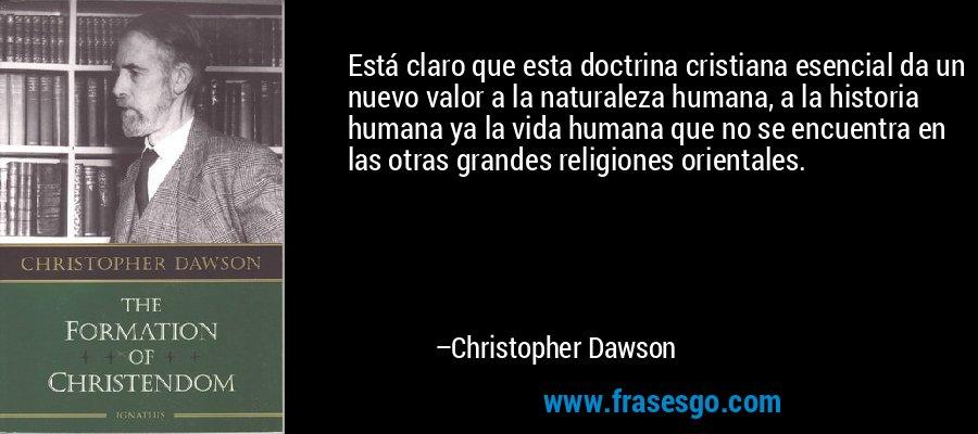Está claro que esta doctrina cristiana esencial da un nuevo valor a la naturaleza humana, a la historia humana ya la vida humana que no se encuentra en las otras grandes religiones orientales. – Christopher Dawson