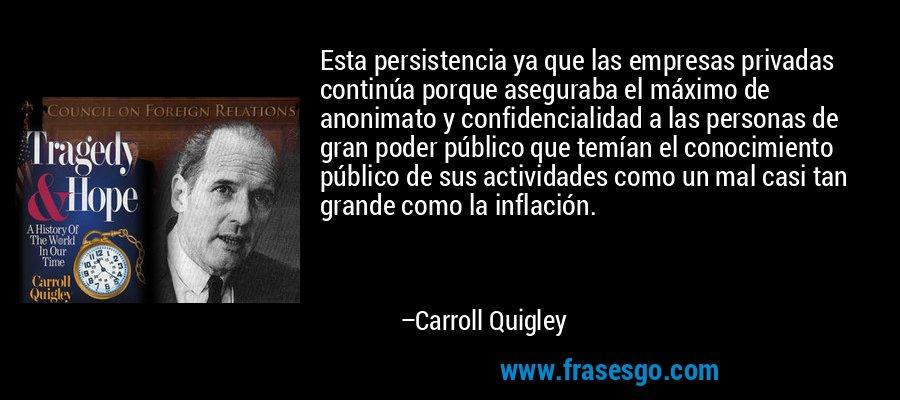 Esta persistencia ya que las empresas privadas continúa porque aseguraba el máximo de anonimato y confidencialidad a las personas de gran poder público que temían el conocimiento público de sus actividades como un mal casi tan grande como la inflación. – Carroll Quigley