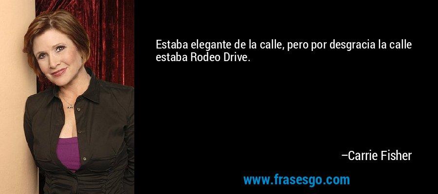 Estaba elegante de la calle, pero por desgracia la calle estaba Rodeo Drive. – Carrie Fisher