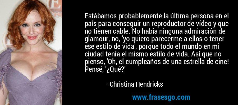 Estábamos probablemente la última persona en el país para conseguir un reproductor de vídeo y que no tienen cable. No había ninguna admiración de glamour, no, 'yo quiero parecerme a ellos o tener ese estilo de vida', porque todo el mundo en mi ciudad tenía el mismo estilo de vida. Así que no pienso, 'Oh, el cumpleaños de una estrella de cine! Pensé, '¿Qué?' – Christina Hendricks