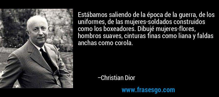 Estábamos saliendo de la época de la guerra, de los uniformes, de las mujeres-soldados construidos como los boxeadores. Dibujé mujeres-flores, hombros suaves, cinturas finas como liana y faldas anchas como corola. – Christian Dior