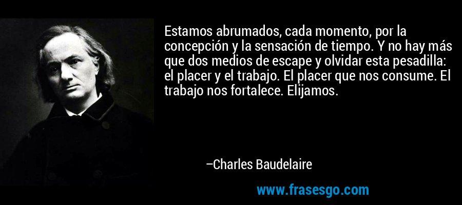 Estamos abrumados, cada momento, por la concepción y la sensación de tiempo. Y no hay más que dos medios de escape y olvidar esta pesadilla: el placer y el trabajo. El placer que nos consume. El trabajo nos fortalece. Elijamos. – Charles Baudelaire