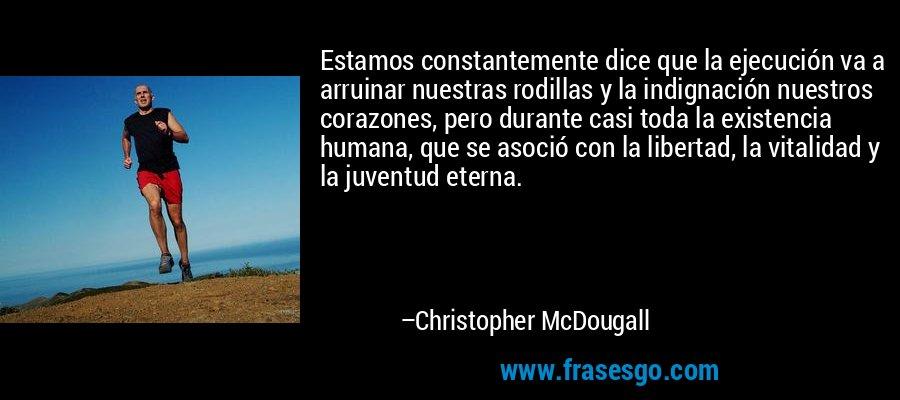 Estamos constantemente dice que la ejecución va a arruinar nuestras rodillas y la indignación nuestros corazones, pero durante casi toda la existencia humana, que se asoció con la libertad, la vitalidad y la juventud eterna. – Christopher McDougall