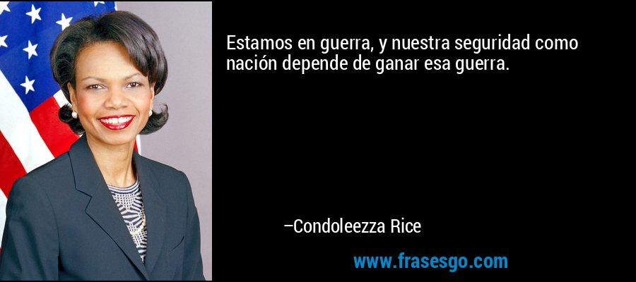 Estamos en guerra, y nuestra seguridad como nación depende de ganar esa guerra. – Condoleezza Rice