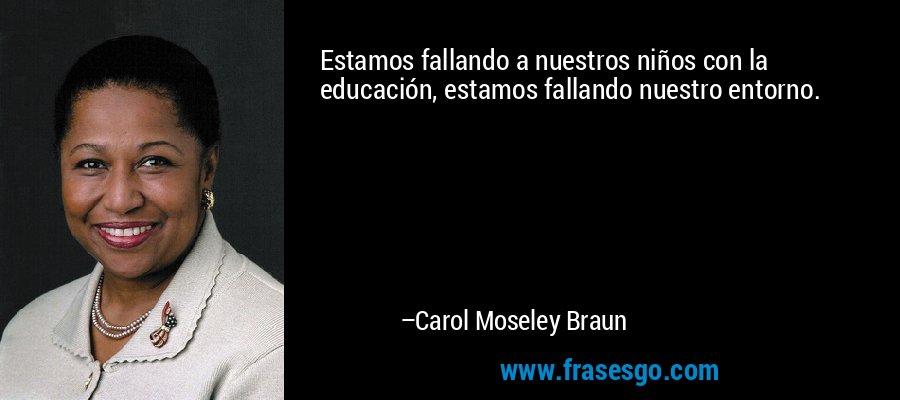Estamos fallando a nuestros niños con la educación, estamos fallando nuestro entorno. – Carol Moseley Braun