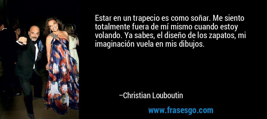 Estar en un trapecio es como soñar. Me siento totalmente fuera de mí mismo cuando estoy volando. Ya sabes, el diseño de los zapatos, mi imaginación vuela en mis dibujos. – Christian Louboutin