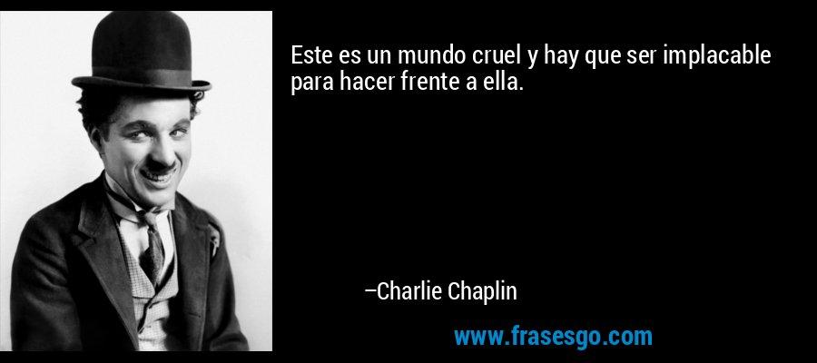 Este es un mundo cruel y hay que ser implacable para hacer frente a ella. – Charlie Chaplin