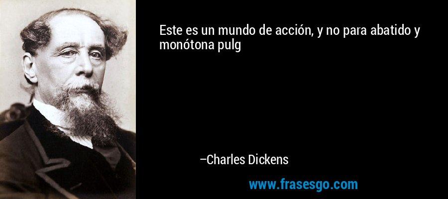 Este es un mundo de acción, y no para abatido y monótona pulg – Charles Dickens