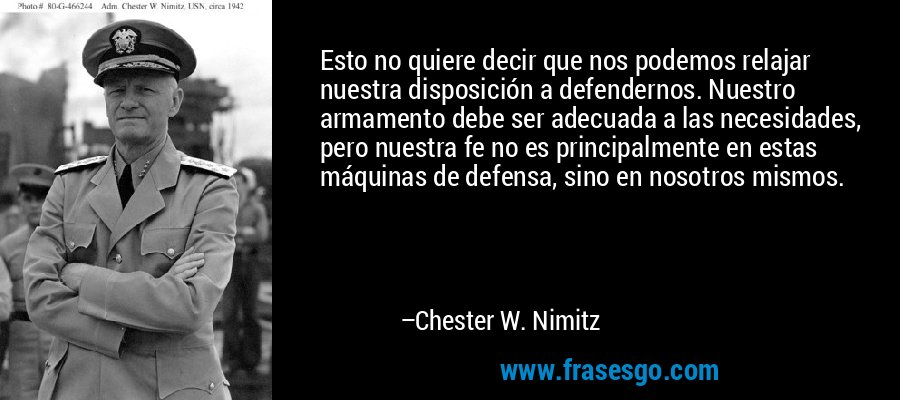 Esto no quiere decir que nos podemos relajar nuestra disposición a defendernos. Nuestro armamento debe ser adecuada a las necesidades, pero nuestra fe no es principalmente en estas máquinas de defensa, sino en nosotros mismos. – Chester W. Nimitz