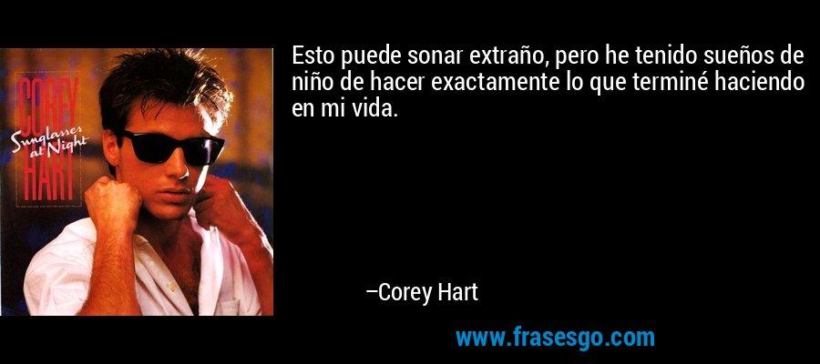 Esto puede sonar extraño, pero he tenido sueños de niño de hacer exactamente lo que terminé haciendo en mi vida. – Corey Hart