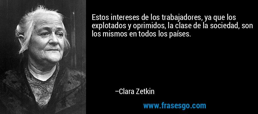 Estos intereses de los trabajadores, ya que los explotados y oprimidos, la clase de la sociedad, son los mismos en todos los países. – Clara Zetkin