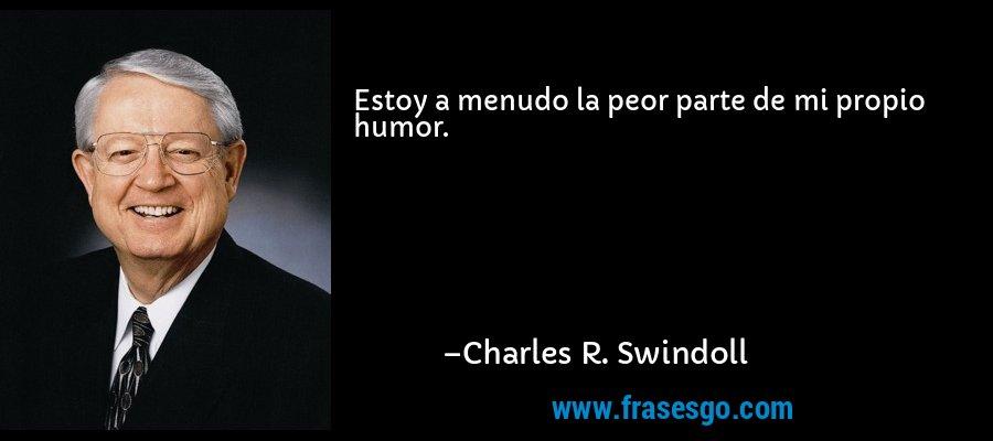 Estoy a menudo la peor parte de mi propio humor. – Charles R. Swindoll