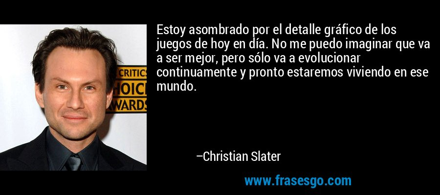 Estoy asombrado por el detalle gráfico de los juegos de hoy en día. No me puedo imaginar que va a ser mejor, pero sólo va a evolucionar continuamente y pronto estaremos viviendo en ese mundo. – Christian Slater