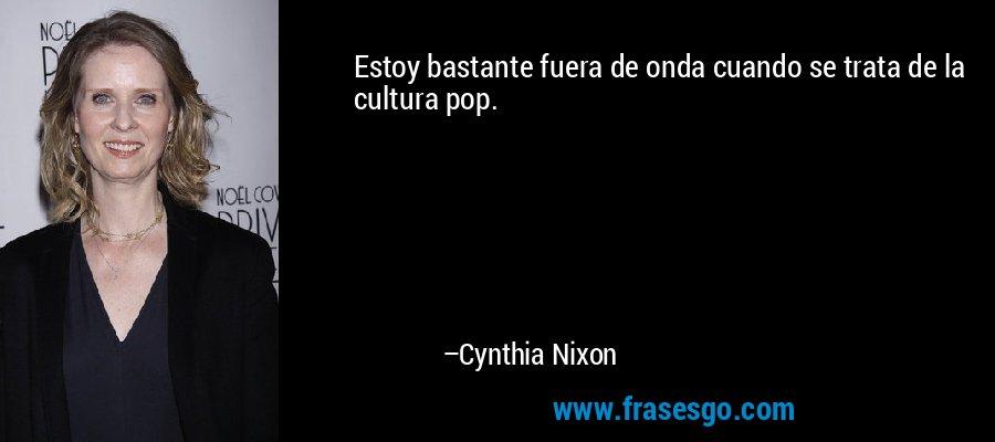 Estoy bastante fuera de onda cuando se trata de la cultura pop. – Cynthia Nixon