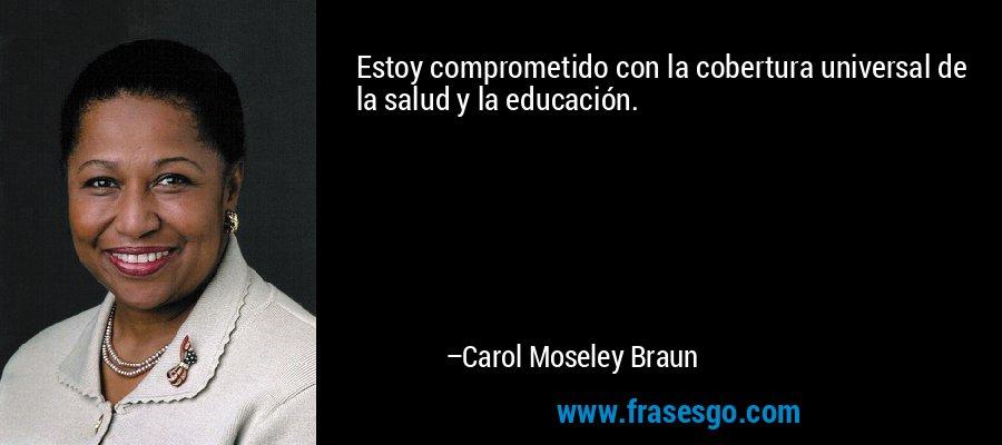 Estoy comprometido con la cobertura universal de la salud y la educación. – Carol Moseley Braun