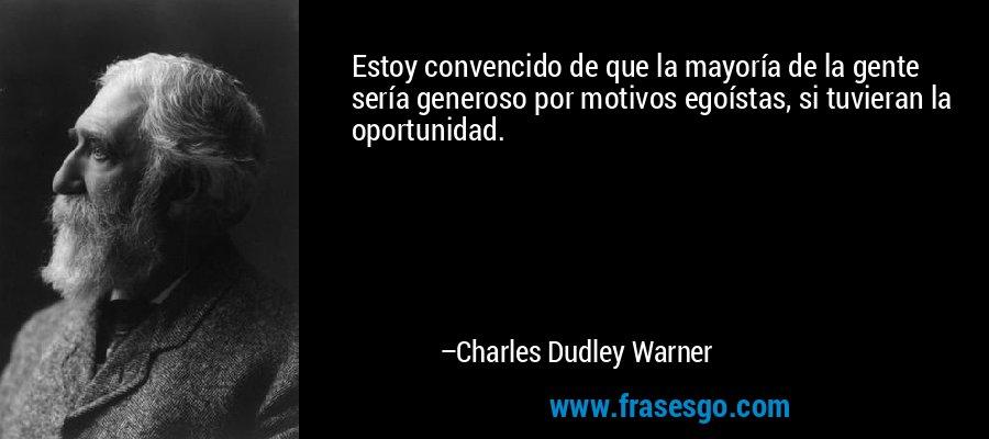 Estoy convencido de que la mayoría de la gente sería generoso por motivos egoístas, si tuvieran la oportunidad. – Charles Dudley Warner