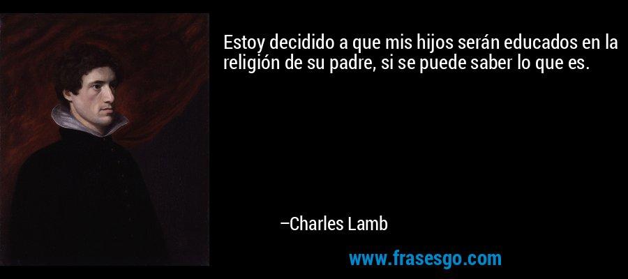 Estoy decidido a que mis hijos serán educados en la religión de su padre, si se puede saber lo que es. – Charles Lamb