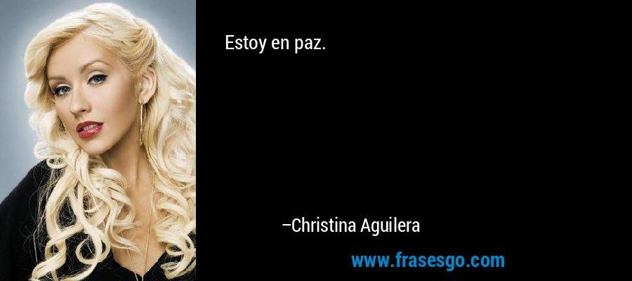 Estoy en paz. – Christina Aguilera