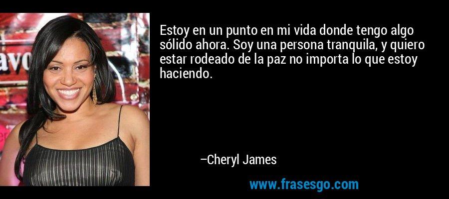 Estoy en un punto en mi vida donde tengo algo sólido ahora. Soy una persona tranquila, y quiero estar rodeado de la paz no importa lo que estoy haciendo. – Cheryl James