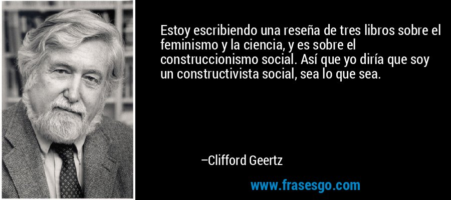 Estoy escribiendo una reseña de tres libros sobre el feminismo y la ciencia, y es sobre el construccionismo social. Así que yo diría que soy un constructivista social, sea lo que sea. – Clifford Geertz