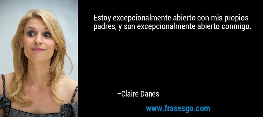 Estoy excepcionalmente abierto con mis propios padres, y son excepcionalmente abierto conmigo. – Claire Danes
