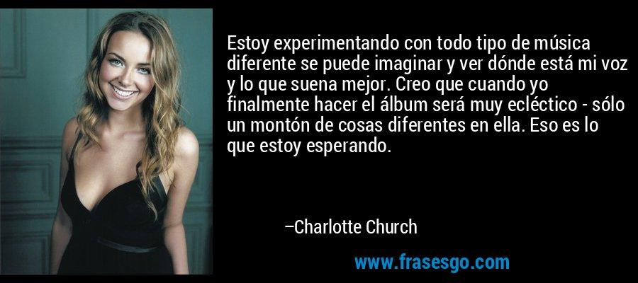 Estoy experimentando con todo tipo de música diferente se puede imaginar y ver dónde está mi voz y lo que suena mejor. Creo que cuando yo finalmente hacer el álbum será muy ecléctico - sólo un montón de cosas diferentes en ella. Eso es lo que estoy esperando. – Charlotte Church
