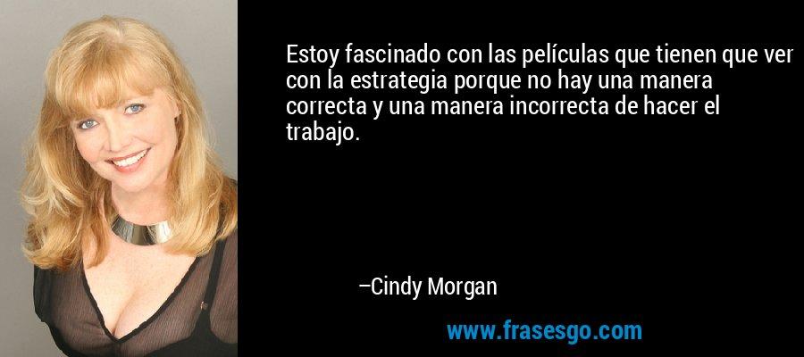 Estoy fascinado con las películas que tienen que ver con la estrategia porque no hay una manera correcta y una manera incorrecta de hacer el trabajo. – Cindy Morgan