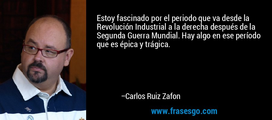 Estoy fascinado por el periodo que va desde la Revolución Industrial a la derecha después de la Segunda Guerra Mundial. Hay algo en ese período que es épica y trágica. – Carlos Ruiz Zafon