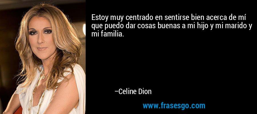 Estoy muy centrado en sentirse bien acerca de mí que puedo dar cosas buenas a mi hijo y mi marido y mi familia. – Celine Dion