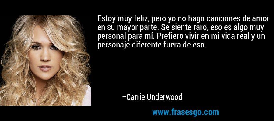 Estoy muy feliz, pero yo no hago canciones de amor en su mayor parte. Se siente raro, eso es algo muy personal para mí. Prefiero vivir en mi vida real y un personaje diferente fuera de eso. – Carrie Underwood