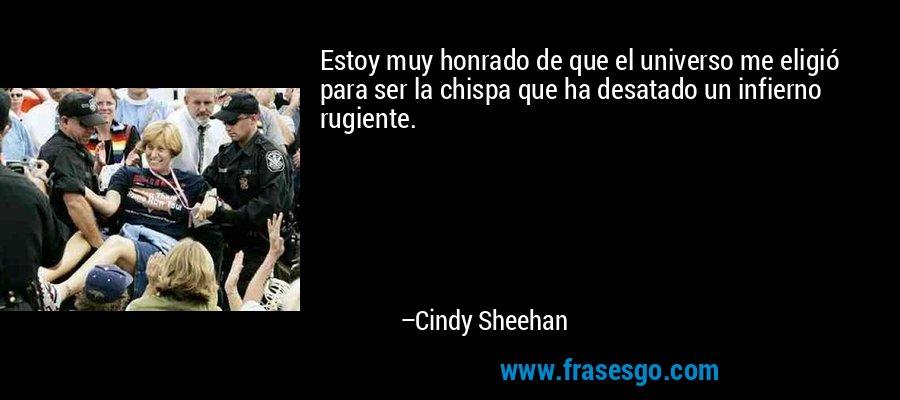 Estoy muy honrado de que el universo me eligió para ser la chispa que ha desatado un infierno rugiente. – Cindy Sheehan