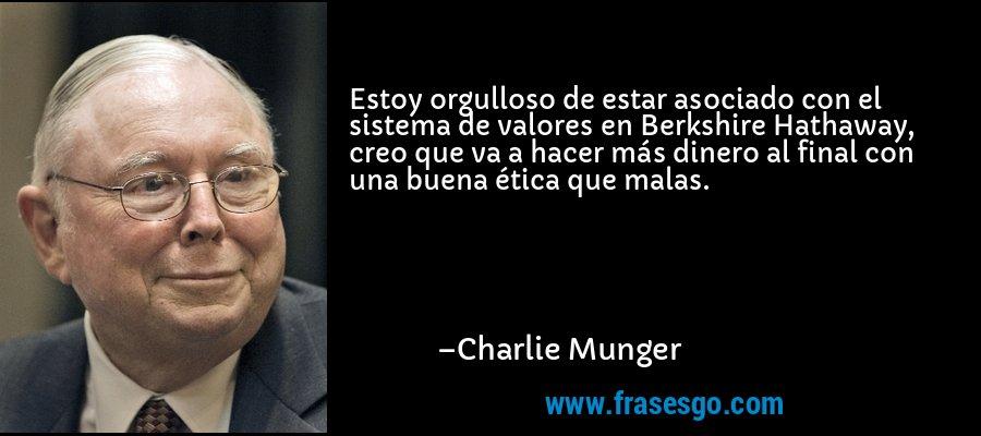 Estoy orgulloso de estar asociado con el sistema de valores en Berkshire Hathaway, creo que va a hacer más dinero al final con una buena ética que malas. – Charlie Munger