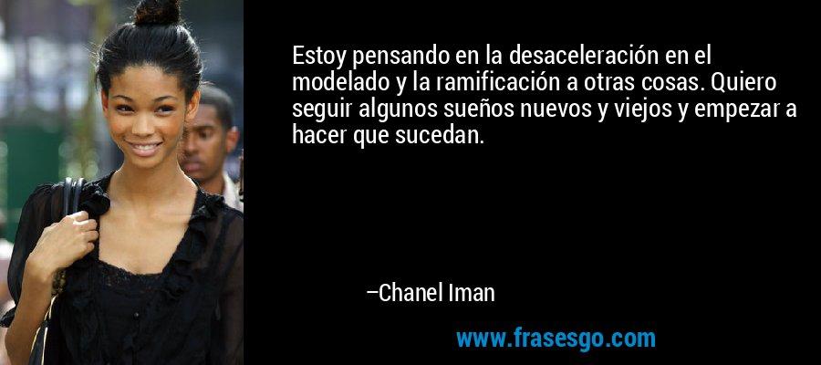 Estoy pensando en la desaceleración en el modelado y la ramificación a otras cosas. Quiero seguir algunos sueños nuevos y viejos y empezar a hacer que sucedan. – Chanel Iman