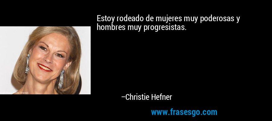 Estoy rodeado de mujeres muy poderosas y hombres muy progresistas. – Christie Hefner