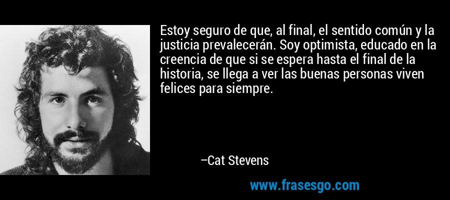 Estoy seguro de que, al final, el sentido común y la justicia prevalecerán. Soy optimista, educado en la creencia de que si se espera hasta el final de la historia, se llega a ver las buenas personas viven felices para siempre. – Cat Stevens