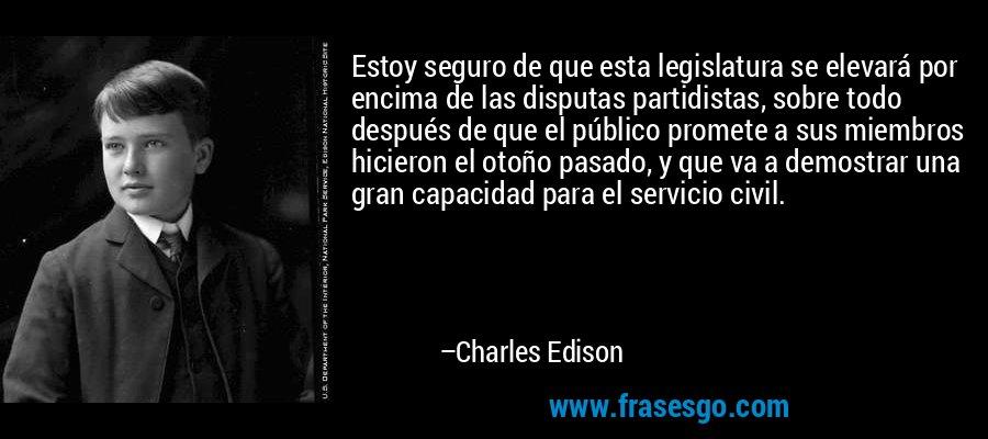 Estoy seguro de que esta legislatura se elevará por encima de las disputas partidistas, sobre todo después de que el público promete a sus miembros hicieron el otoño pasado, y que va a demostrar una gran capacidad para el servicio civil. – Charles Edison