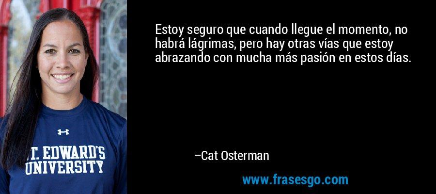Estoy seguro que cuando llegue el momento, no habrá lágrimas, pero hay otras vías que estoy abrazando con mucha más pasión en estos días. – Cat Osterman