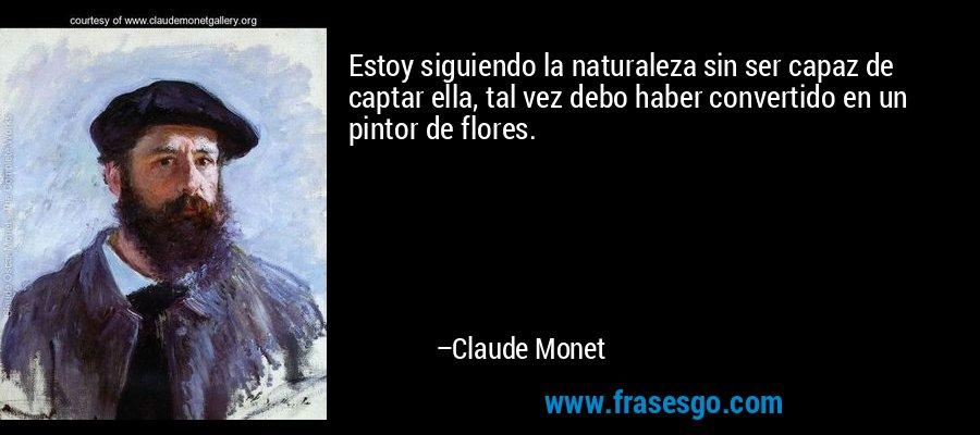 Estoy siguiendo la naturaleza sin ser capaz de captar ella, tal vez debo haber convertido en un pintor de flores. – Claude Monet