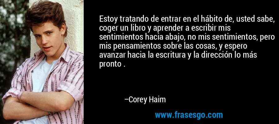 Estoy tratando de entrar en el hábito de, usted sabe, coger un libro y aprender a escribir mis sentimientos hacia abajo, no mis sentimientos, pero mis pensamientos sobre las cosas, y espero avanzar hacia la escritura y la dirección lo más pronto . – Corey Haim